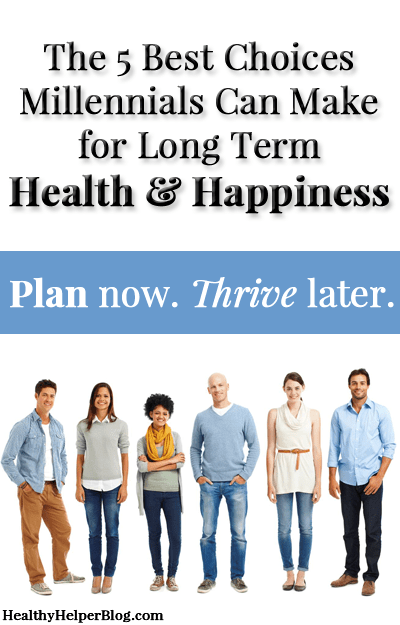 The 5 Best Choices Millennials Can Make for Long Term Health & Happiness via HealthyHelperBlog.com