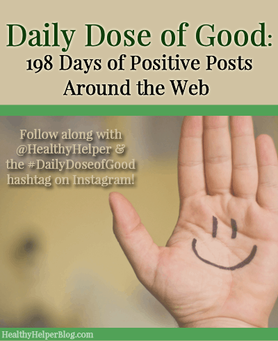 Daily Dose of Good Wrap-up: Celebrating 198 Days of Sharing Positive Posts Around the Web from HealthyHelperBlog.com [positivity, motivation, inspiration, support, good, happiness]
