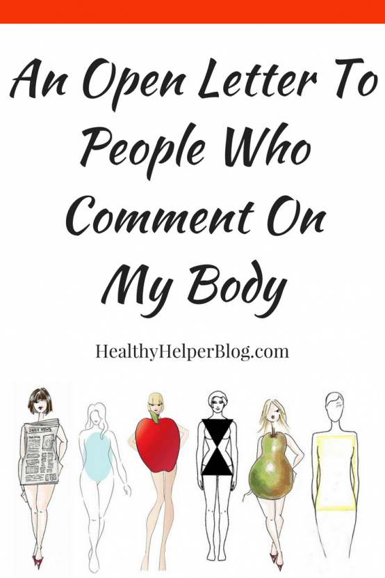 An Open Letter To People Who Comment On My Body   Healthy Helper @Healthy_Helper An open letter to people who comment on other people's body without warrant. It wasn't asked for. It isn't necessary. It's not your place.